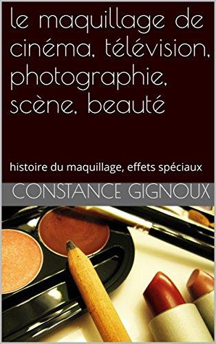 le maquillage de cinéma, télévision, photographie, scène, beauté toutes couleurs de peaux: histoire du maquillage, maquillages femmes et hommes, effets spéciaux, exercices. par Constance Gignoux