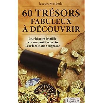 60 trésors fabuleux à découvrir - Leur histoire détaillée - Leur composition précise - Leur localisation supposée
