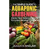 The Simple Guide to Aquaponic Gardening: From Tiny Indoor Space to Lush Organic Garden (English Edition)