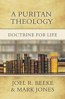 A Puritan Theology: Doctrine for Life by [Beeke, Joel R., Jones, Mark]