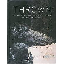 Thrown: British Columbia's Apprentices of Bernard Leach and Their Contemporaries by Glenn Allison (2014-10-23)