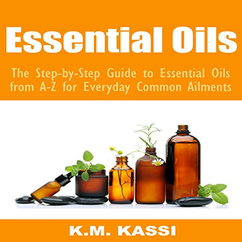Essential Oils: The Step-by-Step Guide to Essential Oils from A-Z for Everyday Common Ailments - K.M. Kassi - Unabridged