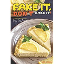 Fake It, Don't Bake It!: 40 No-Bake Recipes – Oven-Free Treats for the Whole Family
