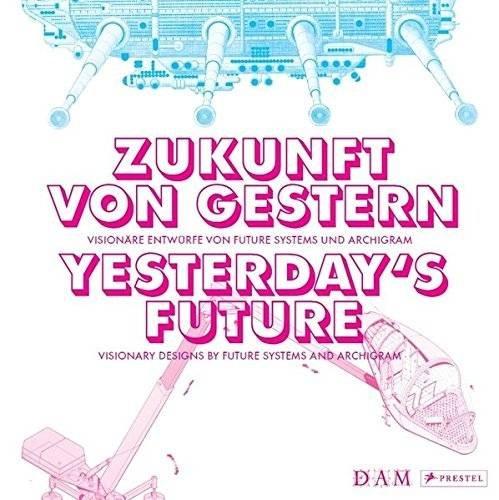 Zukunft von gestern – Visionäre Entwürfe von Future Systems und Archigram: Yesterday's Future – Visionary Designs by Future Systems and Archigram