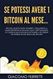 SE POTESSI AVERE 1 BITCOIN AL MESE...: Bitcoin, Blockchain, Monero, Z-Cash, Ethereum: finalmente la guida definitiva per orientarsi nell'universo delle criptomonete e delle catene di blocchi