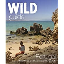 The Wild Guide Portugal: Hidden Places, Great Adventures and the Good Life (Wild Guides)