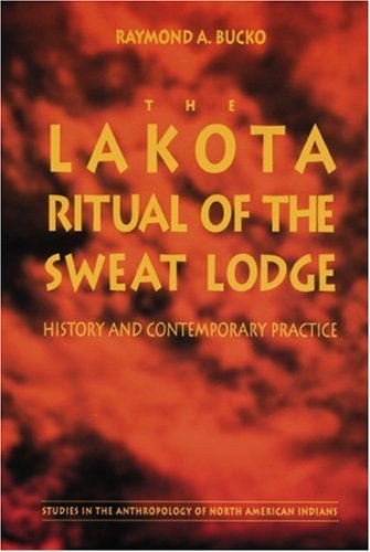The Lakota Ritual of the Sweat Lodge: History and Contemporary Practice (Studies in the Anthropology of North American Indians) by Raymond A. Bucko (10-Jun-1966) Paperback
