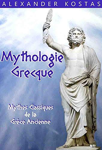 Mythologie Grecque: Mythes Classiques de la Grèce Ancienne ; Mettant en Scène Zeus, Hercule, les Dieux & Déesse Grecs, les Titans, les Romains, les Monstres, et les Héros
