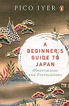A Beginner's Guide to Japan: Observations and Provocations by [Iyer, Pico]