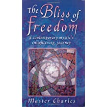 The Bliss of Freedom : A Contemporary Mystic's Enlightening Journey by Master Charles (1997-04-01)