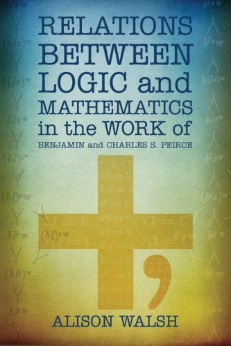 Relations between Logic and Mathematics in the Work of Benjamin and Charles S. Peirce by Alison Walsh (2012-10-08)