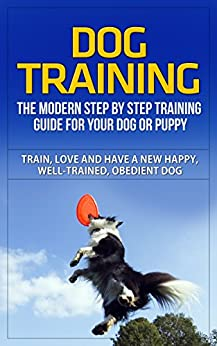 Dog Training: The Modern Step by Step Training Guide For Your Dog or Puppy - Train, Love and Have A New Happy, Well-Trained, Obedient Dog (Dog Training, ... Dog Training Handbook) (English Edition)