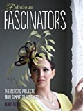 Fabulous Fascinators: 14 Fantastic Projects from Simple to Advanced