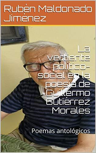 La vertiente político-social en la poesía de Guillermo Gutiérrez Morales: Poemas antológicos por Rubén Maldonado Jiménez
