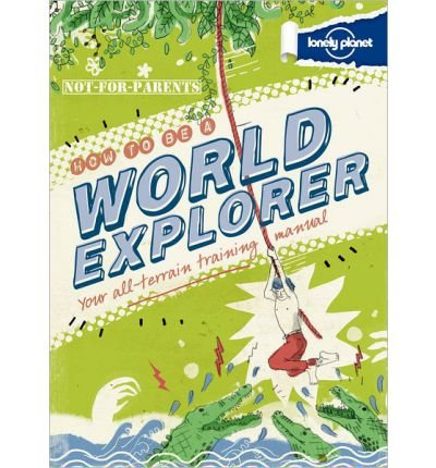 [( Lonely Planet Not-For-Parents How to Be a World Explorer: Your All-Terrain Training Manual )] [by: Joel Levy] [Nov-2012]
