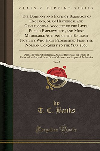 The Dormant and Extinct Baronage of England, or an Historical and Genealogical Account of the Lives, Public Employments, and Most Memorable Actions, ... to the Year 1806, Vol. 2: Deduced Fro