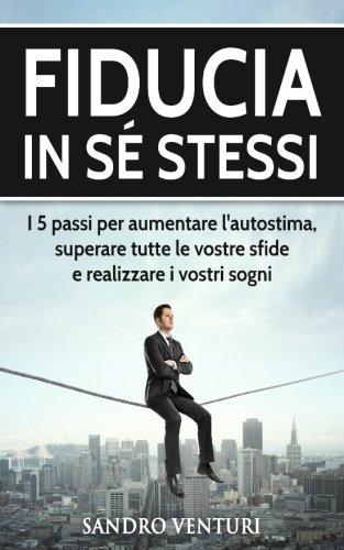 Fiducia in sé stessi: I 5 passi per aumentare l'autostima, superare tutte le vostre sfide e realizzare i vostri sogni