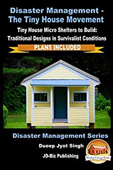 Disaster Management – The Tiny House Movement - Tiny House Micro Shelters to Build: Traditional Designs in Survivalist Conditions - PLANS INCLUDED (Disaster Management Series Book 1) by [Singh, Dueep Jyot, Davidson, John]