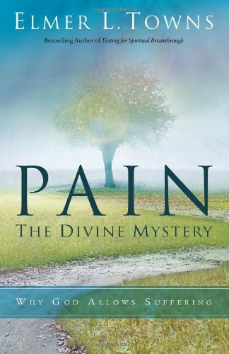 Pain: The Divine Mystery: Why God Allows Suffering por Elmer Towns