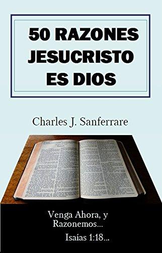 50 Razones Jesucristo Es Dios: Vengan ahora y razonemos por Charles Jesus Sanferrare