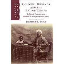 Colonial Buganda and the End of Empire: Political Thought and Historical Imagination in Africa (African Studies, Band 138)