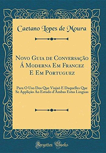 Novo Guia de Conversação Á Moderna Em Francez E Em Portuguez: Para O USO DOS Que Viajaõ E Daquelles Que Se Applição Ao Estudo D'Ambas Estas Linguas (Classic Reprint)