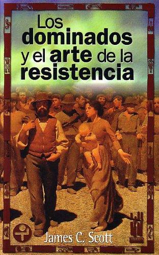 Los Dominados Y El Arte De La Resistencia por Scott, James C.