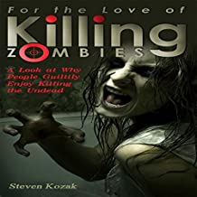 For the Love of Killing Zombies: A Look at Why People Guiltily Enjoy Killing the Undead