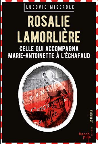 Rosalie Lamorlière - Celle qui accompagna Marie-Antoinette à l'échafaud