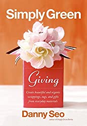 Simply Green Giving: Create Beautiful and Organic Wrappings, Tags, and Gifts from Everyday Materials: Create Beautiful and Organic Wrapping, Tags and Gifts from Everyday Materials