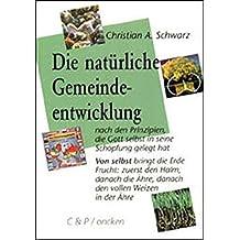 Die natürliche Gemeindeentwicklung: Nach den Prinzipien, die Gott selbst in seine Schöpfung gelegt hat