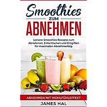 Smoothies zum Abnehmen: Leckere Smoothies Rezepte zum Abnehmen, Entschlacken und Entgiften für maximalen Abnehmerfolg. Abnehmen mit Wohlfühleffekt