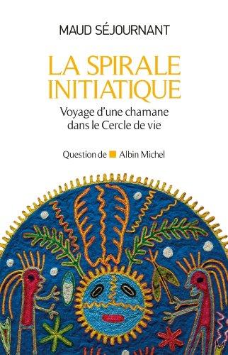 La Spirale initiatique : Voyage d'une chamane dans le Cercle de Vie par Maud Séjournant