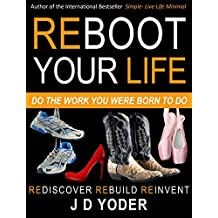 Reboot Your Life- Do The Work You Were Born to Do: (You Can Start Over: Develop a Small Business and Find Your Life's Work) (English Edition)