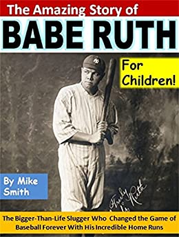 The Amazing Story of Babe Ruth for Children!: The Bigger-Than-Life Slugger Who Changed the Game of Baseball Forever With His Incredible Home Runs (English Edition) di [Smith, Mike]