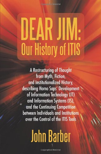 Dear Jim: Our History of ITIS: A Restructuring of Thought from Myth, Fiction, and Institutionalized History, describing Homo Saps' Development of ... Continuing Competition between Individuals