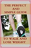 The Perfect and Simple Guide to Walk and Lose Weight