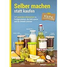Selber machen statt kaufen - Küche: 137 gesündere Alternativen zu Fertigprodukten, die Geld sparen und die Umwelt schonen