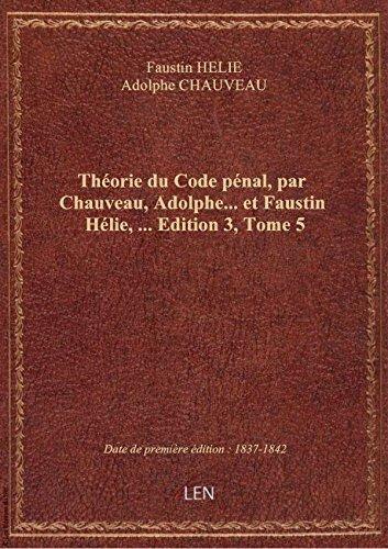 Théorie du Code pénal, par Chauveau, Adolphe... et Faustin Hélie,.... Edition 3,Tome 5