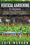 [(Vertical Gardening for Beginners : How to Grow and Harvest Plants, Vegetables and Fruits in Small Spaces)] [By (author) Erin Morrow] published on (January, 2015)