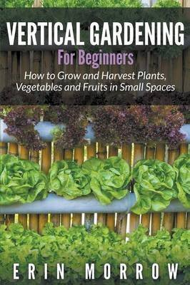 vertical-gardening-for-beginners-how-to-grow-and-harvest-plants-vegetables-and-fruits-in-small-space