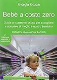 Bebè a costo zero. Guida al consumo critico per accogliere e accudire al meglio il nostro bambino
