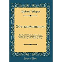 "Götterdämmerung: The Dusk Of The Gods; Music Drama in Three Acts And A Prelude; Third Day Of The Trilogy ""The Nibelung's Ring (Classic Reprint)"