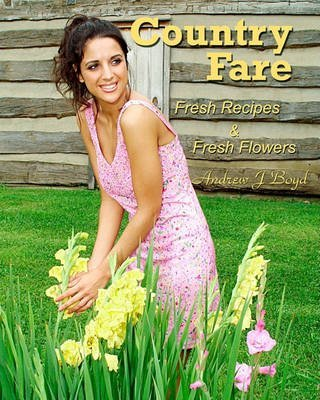 country-fare-fresh-recipes-fresh-flowers-by-andrew-j-boyd-published-january-2010