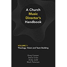 A Church Music Director's Handbook: Volume 1: Theology, Vision and Team Building