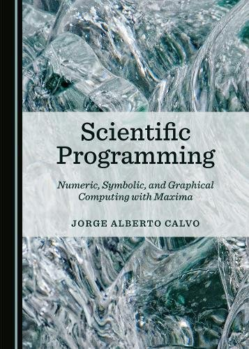 Scientific Programming: Numeric, Symbolic, and Graphical Computing with Maxima por Jorge Alberto Calvo