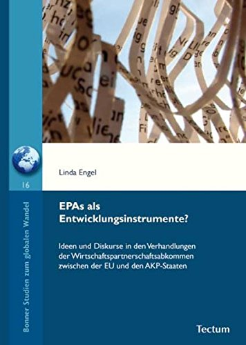 EPAs als Entwicklungsinstrumente?: Ideen und Diskurse in den Verhandlungen der Wirtschaftspartnerschaftsabkommen zwischen der EU und den AKP-Staaten (Bonner Studien zum globalen Wandel)