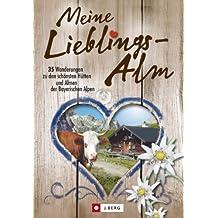 Meine Lieblings-Alm: 35 Hüttenwanderungen zu den schönsten Hütten und Almen der bayerischen Alpen mit detaillierten Wanderkarten zu den Hüttentouren und kuriosen Ankdoten zu  legendären Hüttenwirten