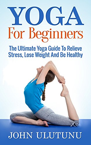 Yoga: Yoga For Beginners. The Ultimate Yoga Guide To Relieve ...