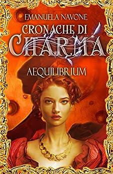 Aequilibrium: Cronache di Charma, #1 di [Navone, Emanuela]